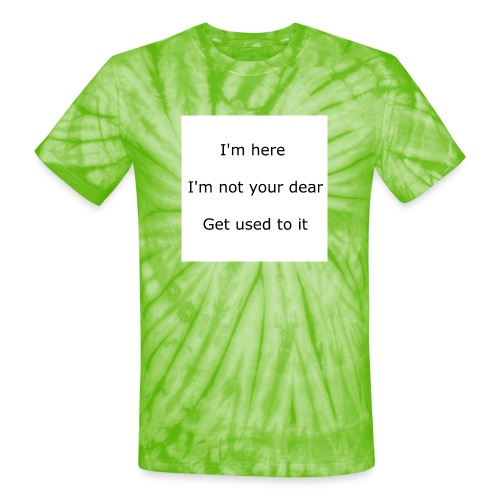 I'M HERE, I'M NOT YOUR DEAR, GET USED TO IT - Unisex Tie Dye T-Shirt