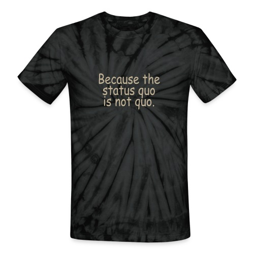 because the status quo is not quo - Unisex Tie Dye T-Shirt