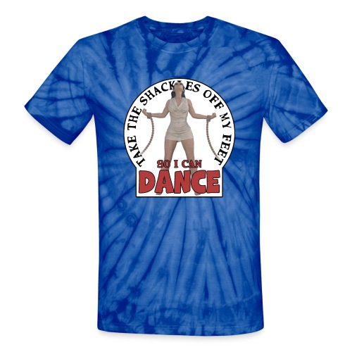 Take the shackles off my feet so I can dance - Unisex Tie Dye T-Shirt