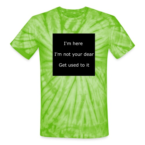 I'M HERE, I'M NOT YOUR DEAR, GET USED TO IT. - Unisex Tie Dye T-Shirt