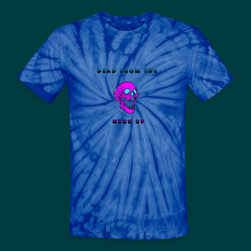 Dead from the neck up - Unisex Tie Dye T-Shirt