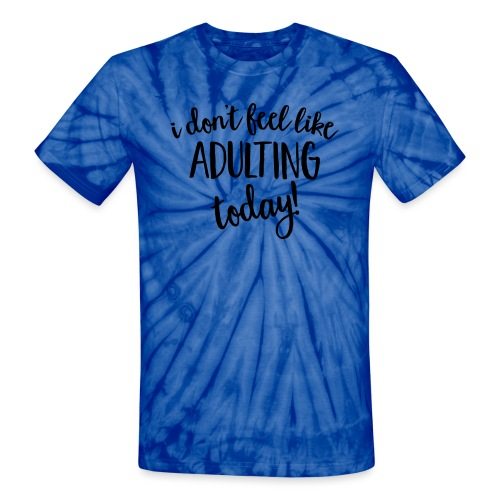I don't feel like ADULTING today! - Unisex Tie Dye T-Shirt