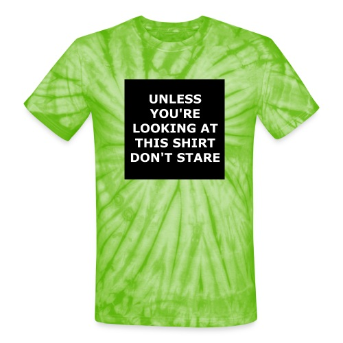UNLESS YOU'RE LOOKING AT THIS SHIRT, DON'T STARE - Unisex Tie Dye T-Shirt