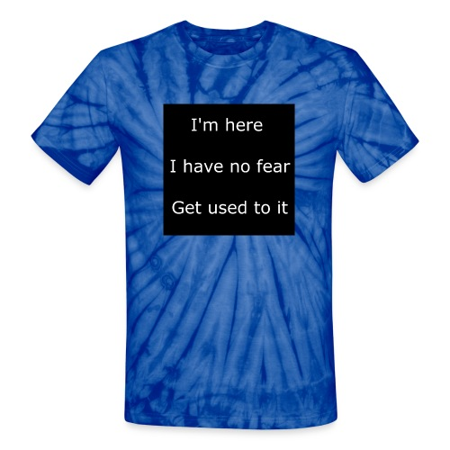 IM HERE, I HAVE NO FEAR, GET USED TO IT - Unisex Tie Dye T-Shirt