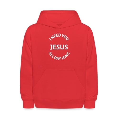 I NEED YOU JESUS ALL DAY LONG - Kids' Hoodie