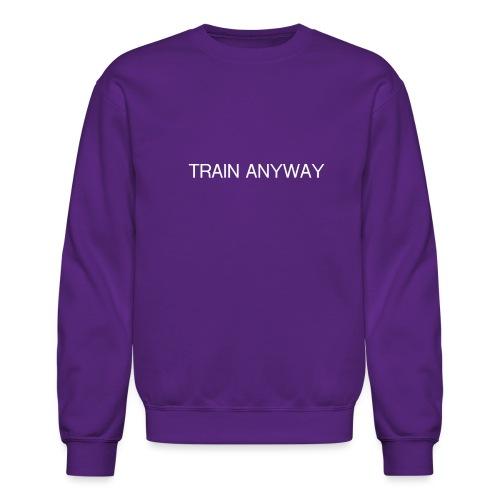 TRAIN ANYWAY - Unisex Crewneck Sweatshirt