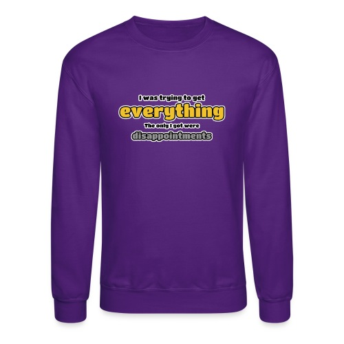 Trying to get everything - got disappointments - Crewneck Sweatshirt