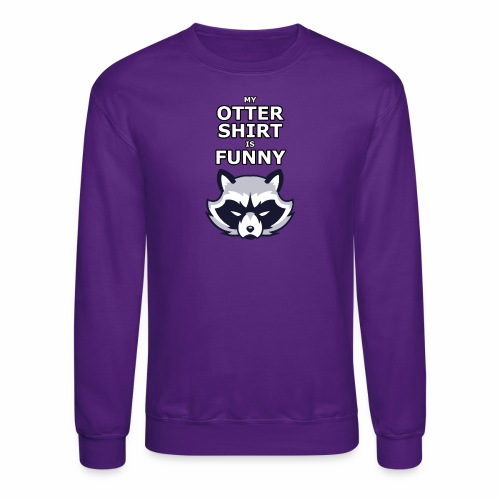 My Otter Shirt Is Funny - Crewneck Sweatshirt