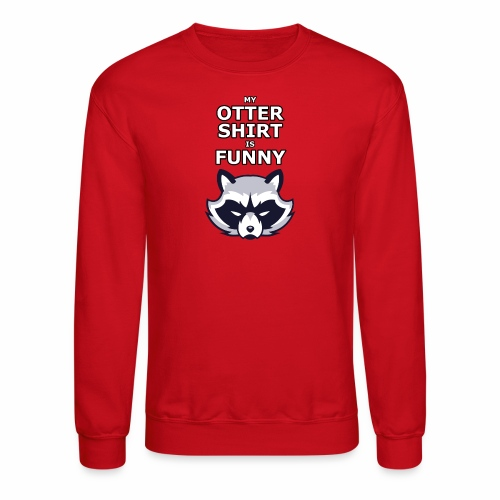 My Otter Shirt Is Funny - Crewneck Sweatshirt