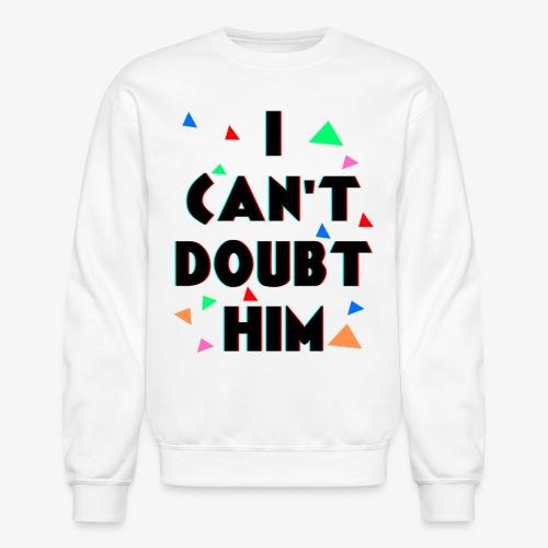 You Can't Make Me Doubt Him - Unisex Crewneck Sweatshirt