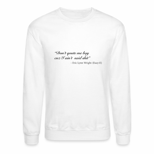 Eazy-E's immortal quote - Crewneck Sweatshirt