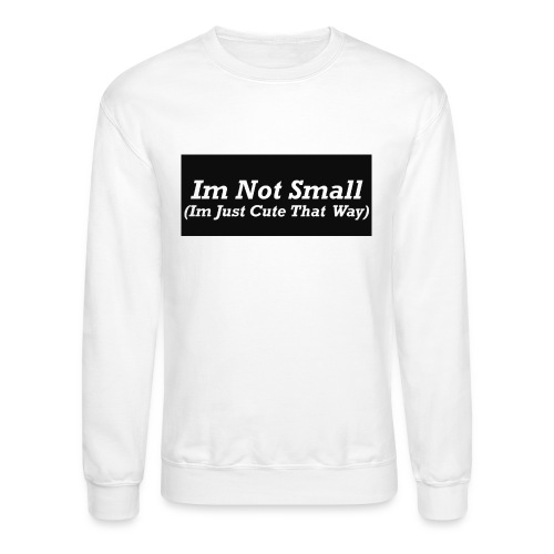 Im Not Small - Crewneck Sweatshirt