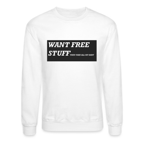 Want free stuff Than take all my debt - Unisex Crewneck Sweatshirt