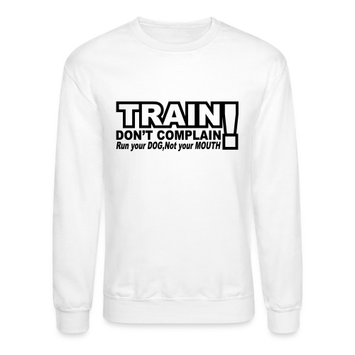 Train, Don't Complain - Dog - Crewneck Sweatshirt