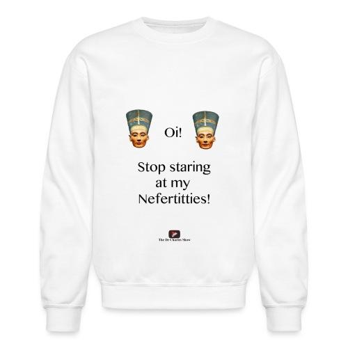 Oi, Stop Staring at my Nefertitties! - Crewneck Sweatshirt
