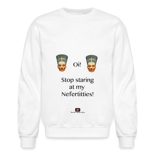 Oi, Stop Staring at my Nefertitties! - Unisex Crewneck Sweatshirt