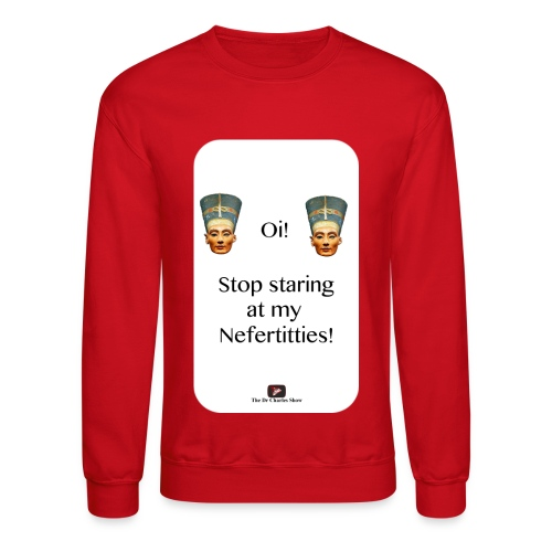 Oi, Stop Staring at my Nefertitties! - Crewneck Sweatshirt