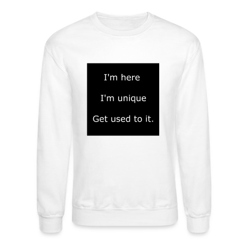 I'M HERE, I'M UNIQUE, GET USED TO IT. - Crewneck Sweatshirt