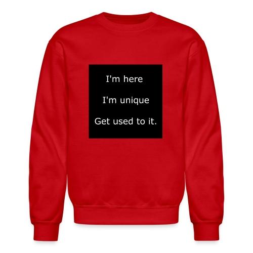 I'M HERE, I'M UNIQUE, GET USED TO IT. - Crewneck Sweatshirt