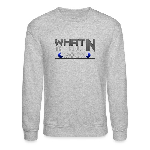 What in the BLUE MOON T-Shirt - Unisex Crewneck Sweatshirt