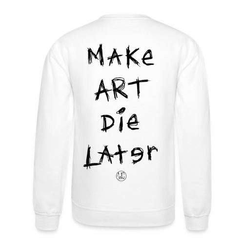 Make Art Die Later - Unisex Crewneck Sweatshirt