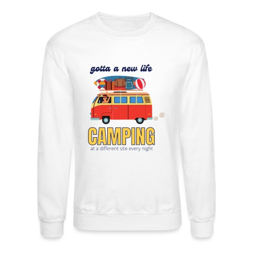 Gotta a New Life Camping at a different site every - Unisex Crewneck Sweatshirt