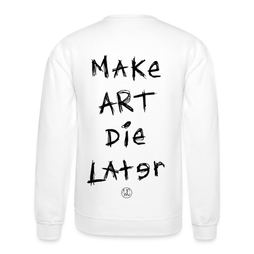 Make Art Die Later - Crewneck Sweatshirt