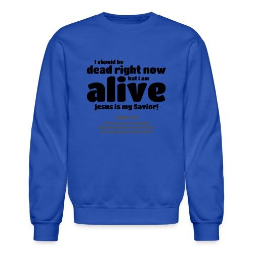 I Should be dead right now, but I am alive. - Crewneck Sweatshirt