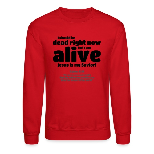 I Should be dead right now, but I am alive. - Crewneck Sweatshirt
