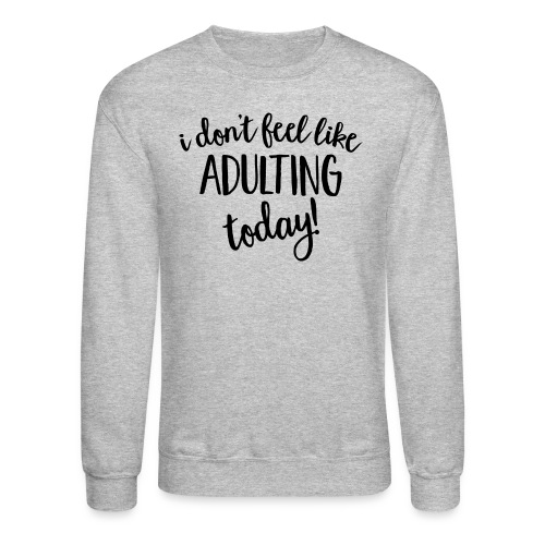 I don't feel like ADULTING today! - Crewneck Sweatshirt