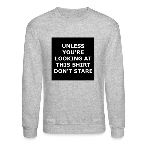 UNLESS YOU'RE LOOKING AT THIS SHIRT, DON'T STARE - Crewneck Sweatshirt