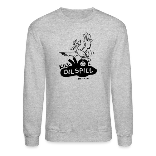Kill Oil Spill - Unisex Crewneck Sweatshirt