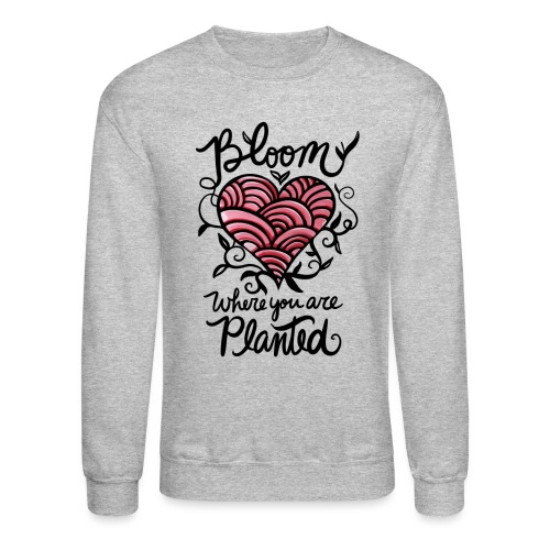 Bloom where you are planted - Crewneck Sweatshirt