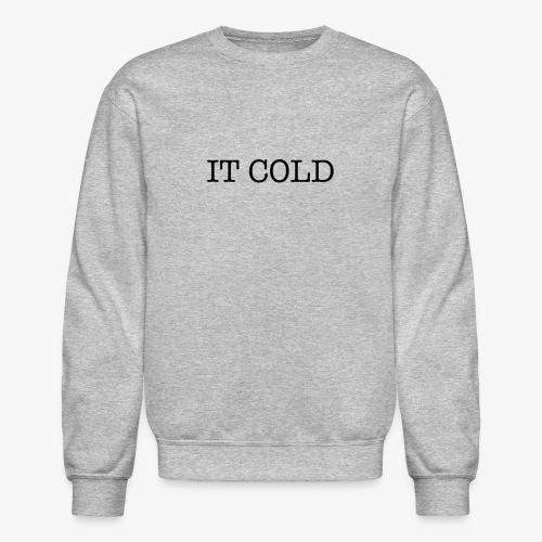 IT COLD - Crewneck Sweatshirt
