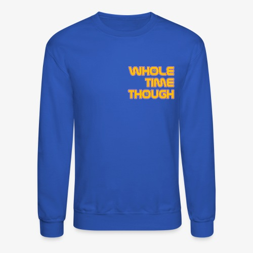 Whole Time Though - Crewneck Sweatshirt