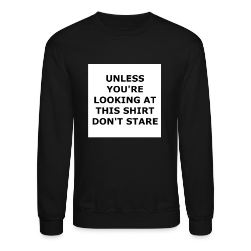 UNLESS YOU'RE LOOKING AT THIS SHIRT, DON'T STARE. - Crewneck Sweatshirt