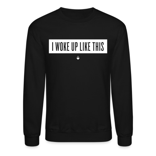 I Woke Up Like This - Unisex Crewneck Sweatshirt