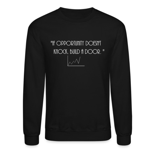If opportunity doesn't know, build a door. - Crewneck Sweatshirt