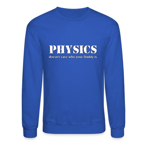 Physics doesn't care who your Daddy is. - Crewneck Sweatshirt