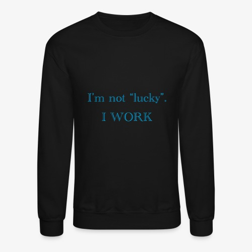 I'm not lucky. I WORK - Crewneck Sweatshirt
