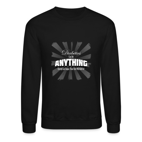 Diabetics Can Do Anything........... - Crewneck Sweatshirt