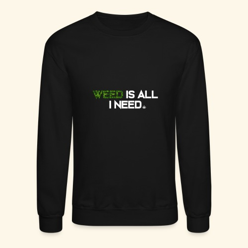 WEED IS ALL I NEED - T-SHIRT - HOODIE - CANNABIS - Crewneck Sweatshirt