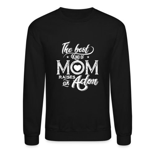 The Best Kind Of Mom Raises An Actor, Mother's Day - Crewneck Sweatshirt