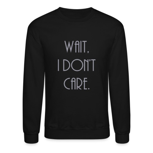 Wait, I don't care. - Crewneck Sweatshirt