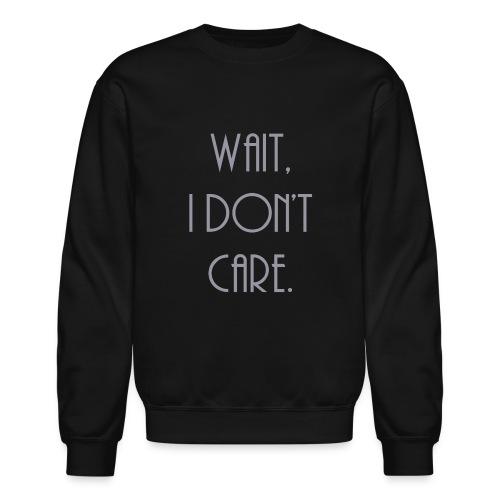 Wait, I don't care. - Unisex Crewneck Sweatshirt