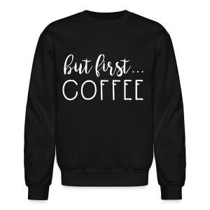 But first.. Coffee - Crewneck Sweatshirt