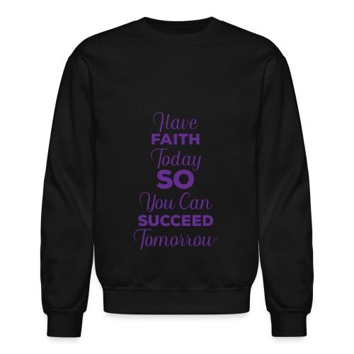 Have Faith Today So You Can Succeed Tomorrow - Crewneck Sweatshirt