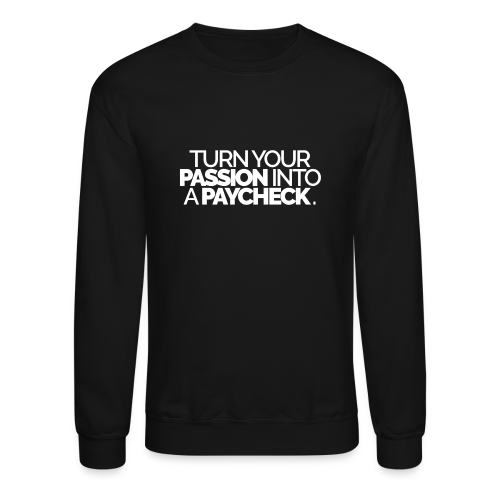 Turn Your Passion Into A Paycheck - Crewneck Sweatshirt