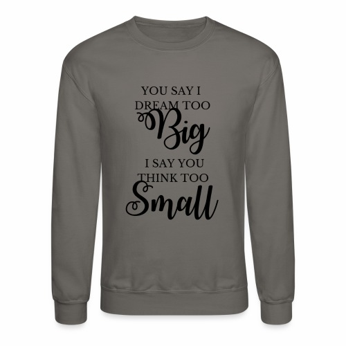 You Say I Dream Too Big, I Say You Think Too Small - Crewneck Sweatshirt