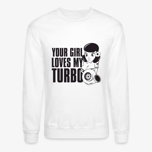 you girl loves my turbo - Crewneck Sweatshirt
